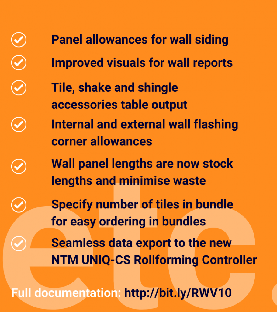 image with text that says panel allowances for wall siding, improved visuals for wall reports, tile, shake and shingle accessories table output, internal and external wall flashing corner allowances, wall anel length are now stock lengths and minimise waste, specify number of tiles in bundle for easy ordering in bundles, seamless data export to the new NTM UNIQ-CS rollforming controller